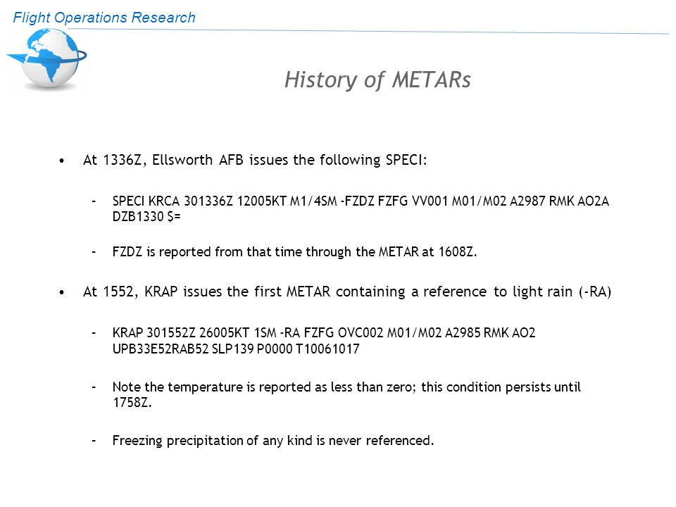 Flight Operations Research History of METARs At 1336Z, Ellsworth AFB issues the following SPECI: –SPECI KRCA 301336Z 12005KT M1/4SM -FZDZ FZFG VV001 M01/M02 A2987 RMK AO2A DZB1330 $= –FZDZ is reported from that time through the METAR at 1608Z.