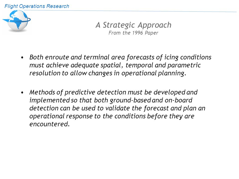 Flight Operations Research A Strategic Approach From the 1996 Paper Both enroute and terminal area forecasts of icing conditions must achieve adequate spatial, temporal and parametric resolution to allow changes in operational planning.