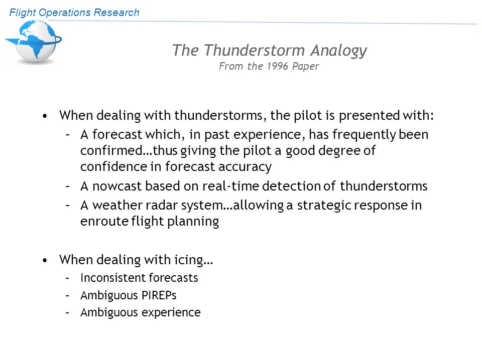Flight Operations Research The Thunderstorm Analogy From the 1996 Paper When dealing with thunderstorms, the pilot is presented with: –A forecast which, in past experience, has frequently been confirmed…thus giving the pilot a good degree of confidence in forecast accuracy –A nowcast based on real-time detection of thunderstorms –A weather radar system…allowing a strategic response in enroute flight planning When dealing with icing… –Inconsistent forecasts –Ambiguous PIREPs –Ambiguous experience