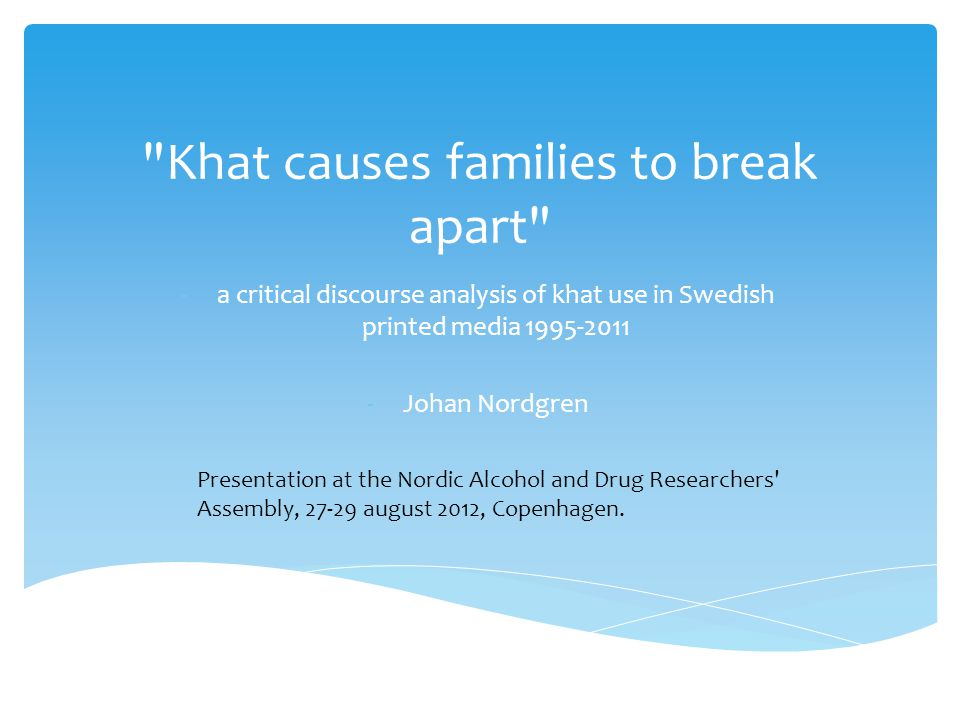 Khat causes families to break apart -a critical discourse analysis of khat use in Swedish printed media 1995-2011 -Johan Nordgren Presentation at the Nordic Alcohol and Drug Researchers Assembly, 27-29 august 2012, Copenhagen.