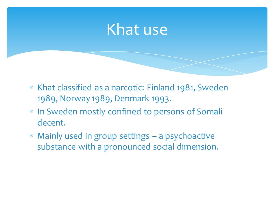  Khat classified as a narcotic: Finland 1981, Sweden 1989, Norway 1989, Denmark 1993.