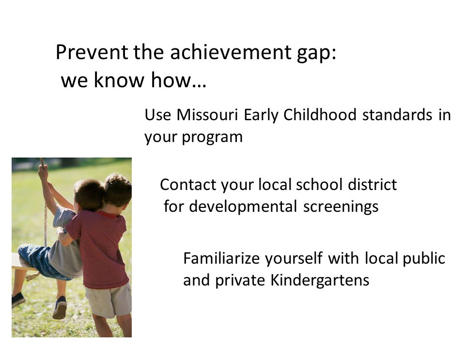 Prevent the achievement gap: we know how… Use Missouri Early Childhood standards in your program Contact your local school district for developmental screenings Familiarize yourself with local public and private Kindergartens