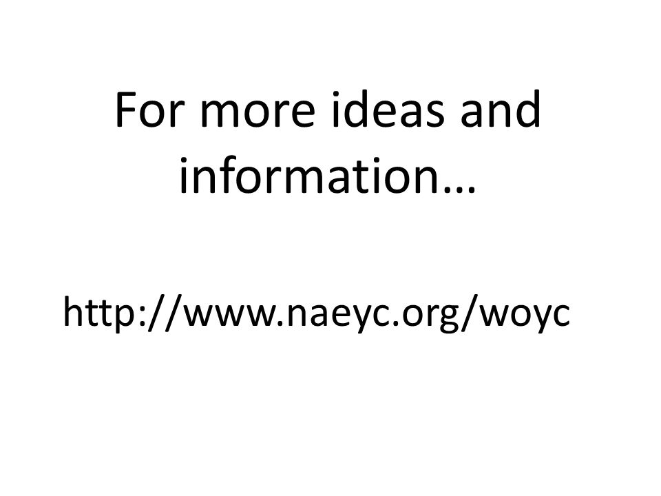 http://www.naeyc.org/woyc For more ideas and information…