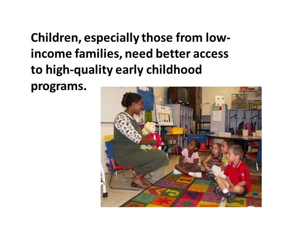 Children, especially those from low- income families, need better access to high-quality early childhood programs.