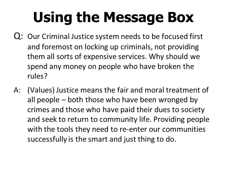 Using the Message Box Q: Our Criminal Justice system needs to be focused first and foremost on locking up criminals, not providing them all sorts of expensive services.