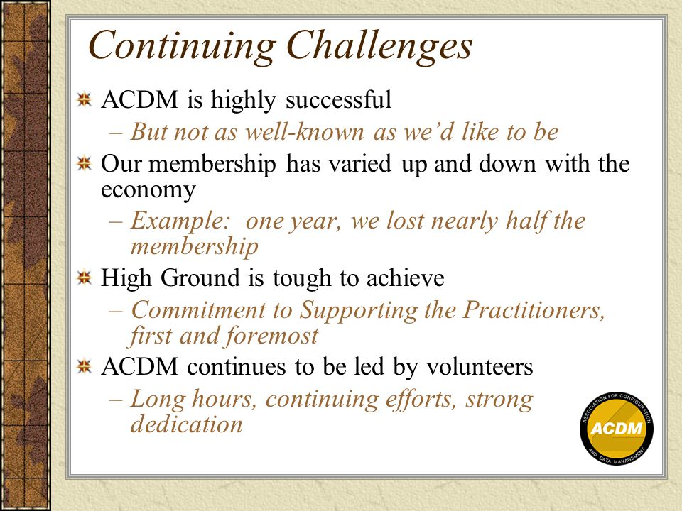 Continuing Challenges ACDM is highly successful –But not as well-known as we'd like to be Our membership has varied up and down with the economy –Example: one year, we lost nearly half the membership High Ground is tough to achieve –Commitment to Supporting the Practitioners, first and foremost ACDM continues to be led by volunteers –Long hours, continuing efforts, strong dedication