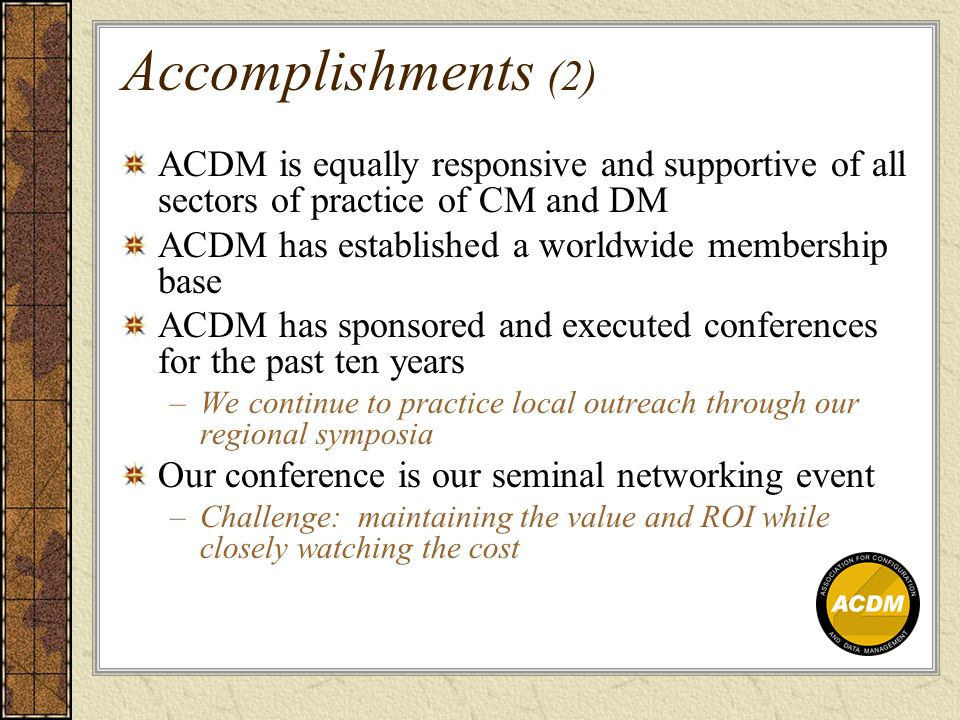 Accomplishments (2) ACDM is equally responsive and supportive of all sectors of practice of CM and DM ACDM has established a worldwide membership base ACDM has sponsored and executed conferences for the past ten years –We continue to practice local outreach through our regional symposia Our conference is our seminal networking event –Challenge: maintaining the value and ROI while closely watching the cost