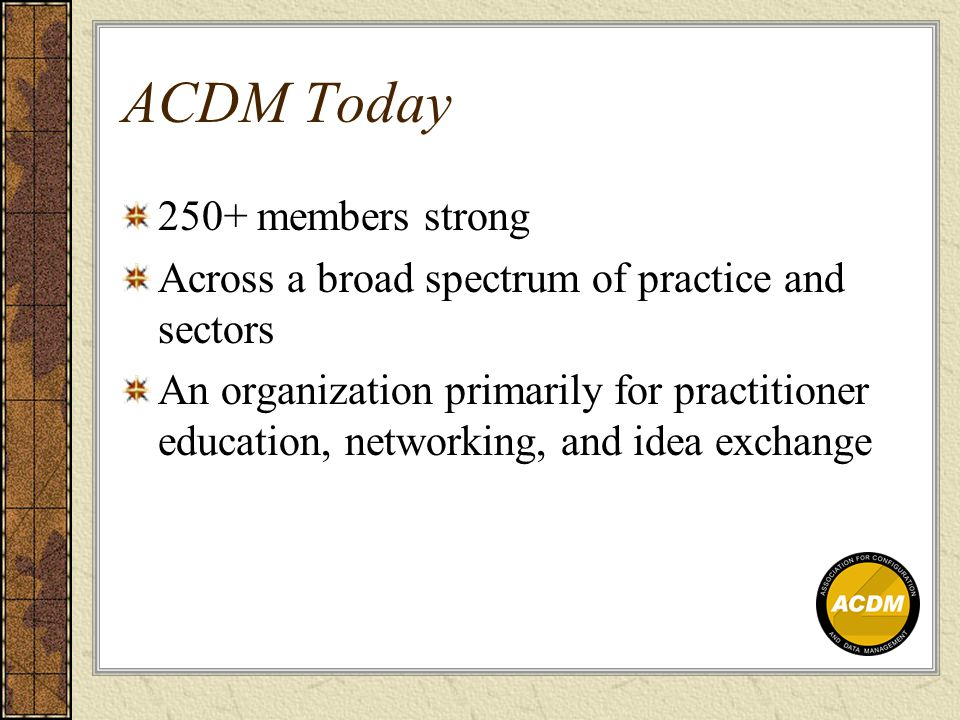 ACDM Today 250+ members strong Across a broad spectrum of practice and sectors An organization primarily for practitioner education, networking, and idea exchange