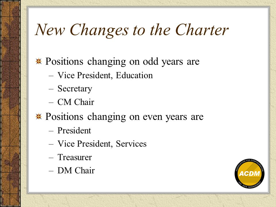 New Changes to the Charter Positions changing on odd years are –Vice President, Education –Secretary –CM Chair Positions changing on even years are –President –Vice President, Services –Treasurer –DM Chair