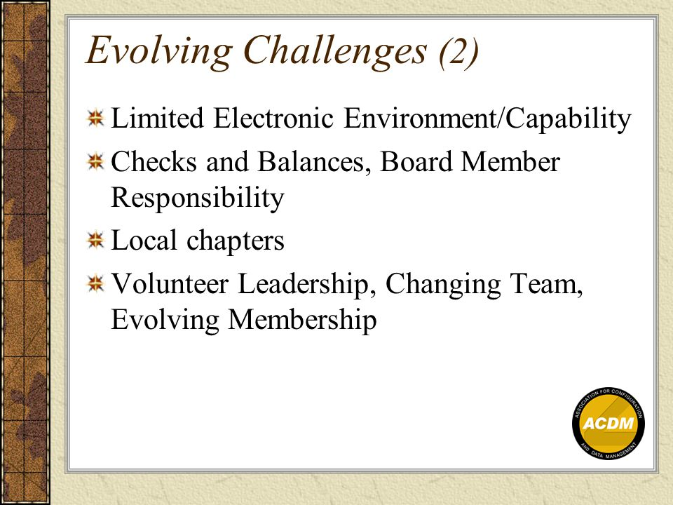 Evolving Challenges (2) Limited Electronic Environment/Capability Checks and Balances, Board Member Responsibility Local chapters Volunteer Leadership, Changing Team, Evolving Membership