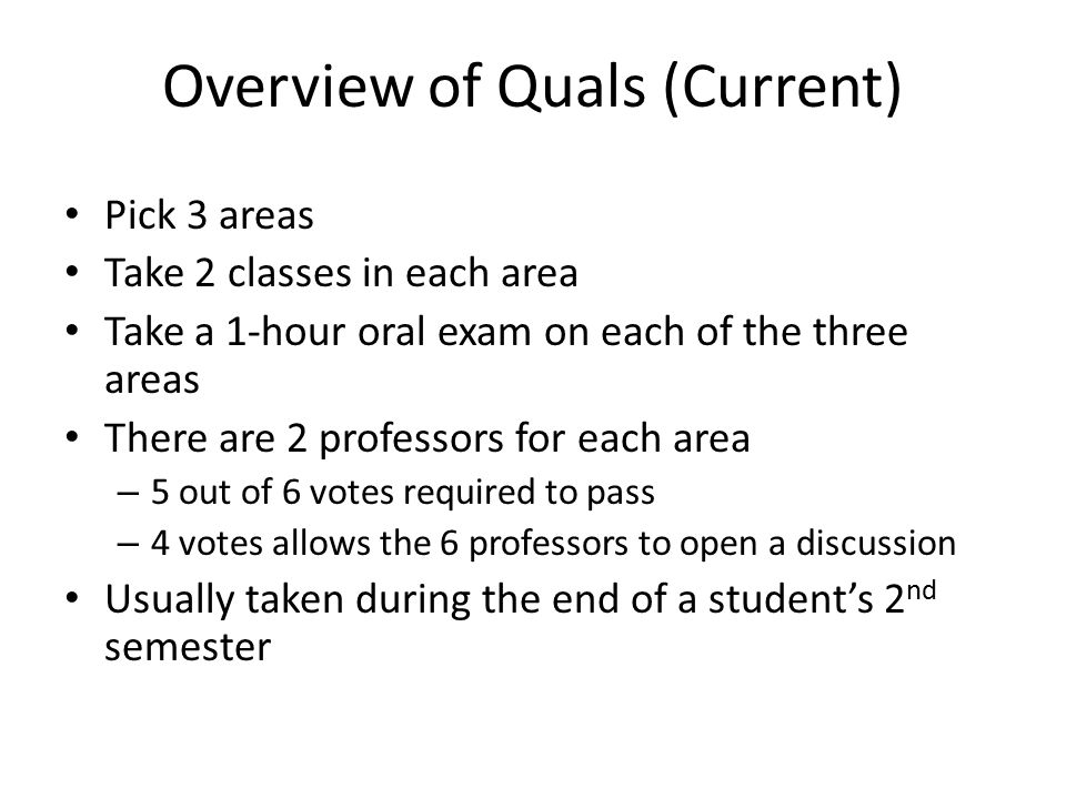 Overview of Quals (Current) Pick 3 areas Take 2 classes in each area Take a 1-hour oral exam on each of the three areas There are 2 professors for each area – 5 out of 6 votes required to pass – 4 votes allows the 6 professors to open a discussion Usually taken during the end of a student's 2 nd semester