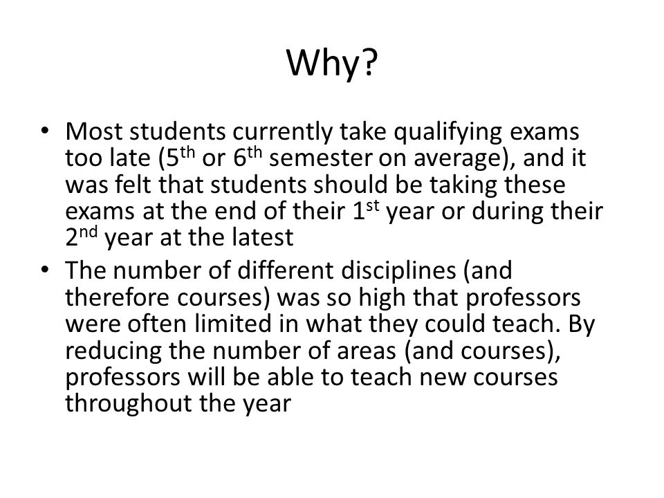 Why? Most students currently take qualifying exams too late (5 th or 6 th semester on average), and it was felt that students should be taking these e