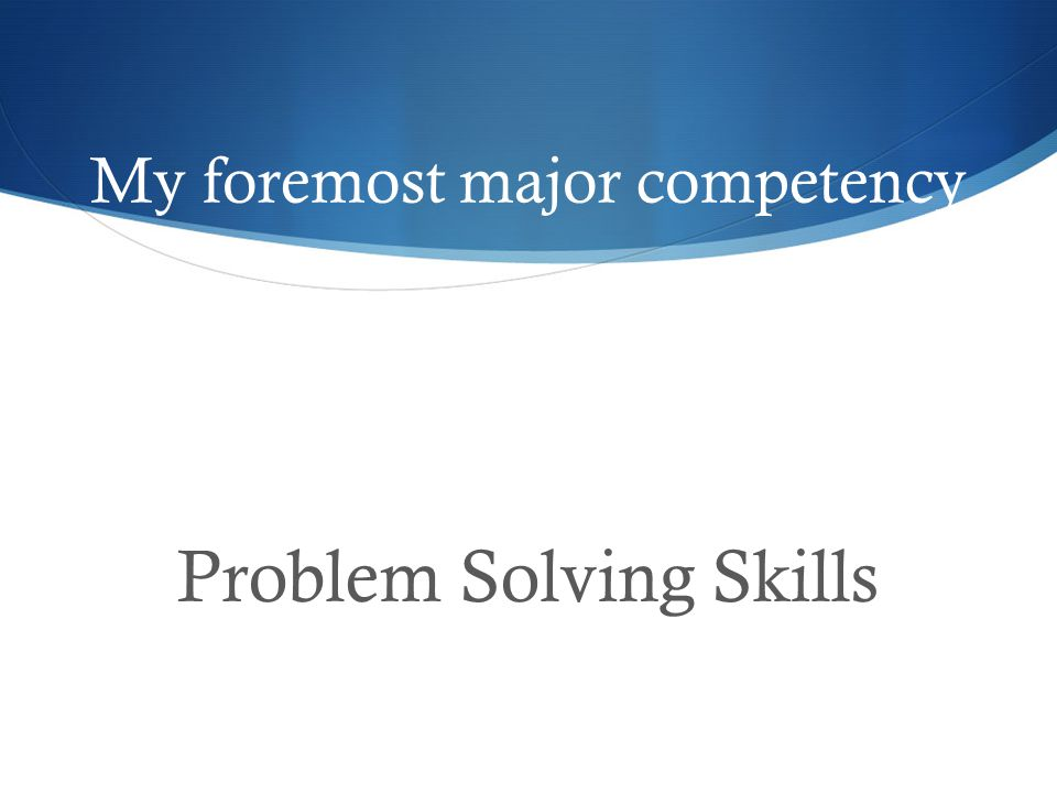 My foremost major competency Problem Solving Skills