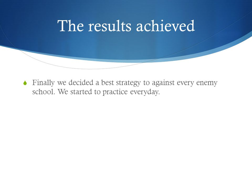 The results achieved  Finally we decided a best strategy to against every enemy school.