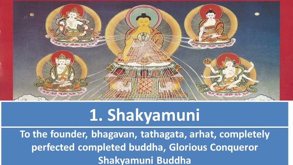1. Shakyamuni To the founder, bhagavan, tathagata, arhat, completely perfected completed buddha, Glorious Conqueror Shakyamuni Buddha