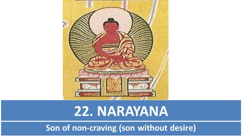 22. NARAYANA Son of non-craving (son without desire)
