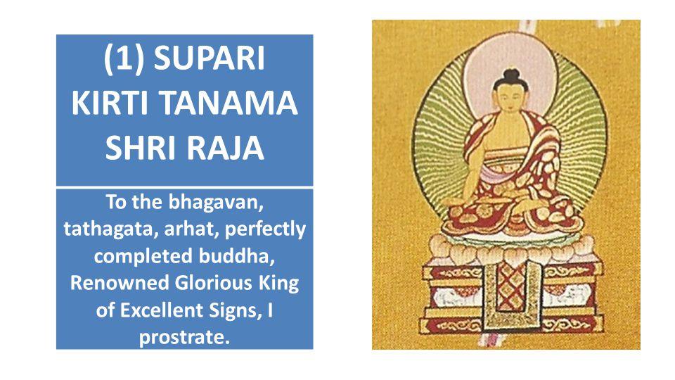 (1) SUPARI KIRTI TANAMA SHRI RAJA To the bhagavan, tathagata, arhat, perfectly completed buddha, Renowned Glorious King of Excellent Signs, I prostrat