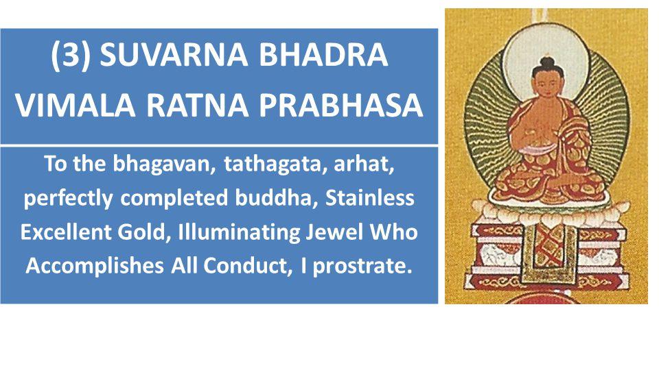 (3) SUVARNA BHADRA VIMALA RATNA PRABHASA To the bhagavan, tathagata, arhat, perfectly completed buddha, Stainless Excellent Gold, Illuminating Jewel W