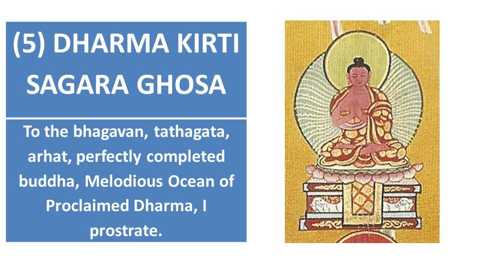 (5) DHARMA KIRTI SAGARA GHOSA To the bhagavan, tathagata, arhat, perfectly completed buddha, Melodious Ocean of Proclaimed Dharma, I prostrate.