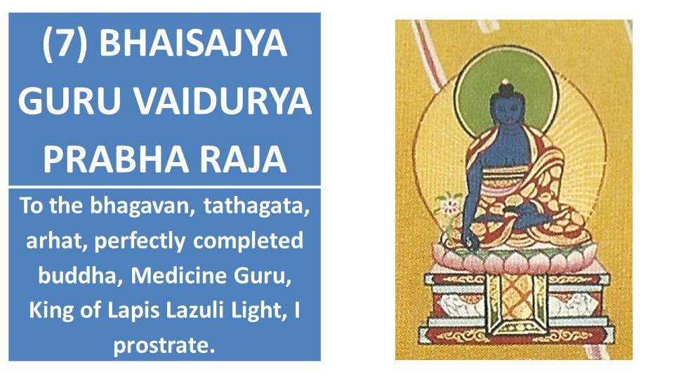 (7) BHAISAJYA GURU VAIDURYA PRABHA RAJA To the bhagavan, tathagata, arhat, perfectly completed buddha, Medicine Guru, King of Lapis Lazuli Light, I pr