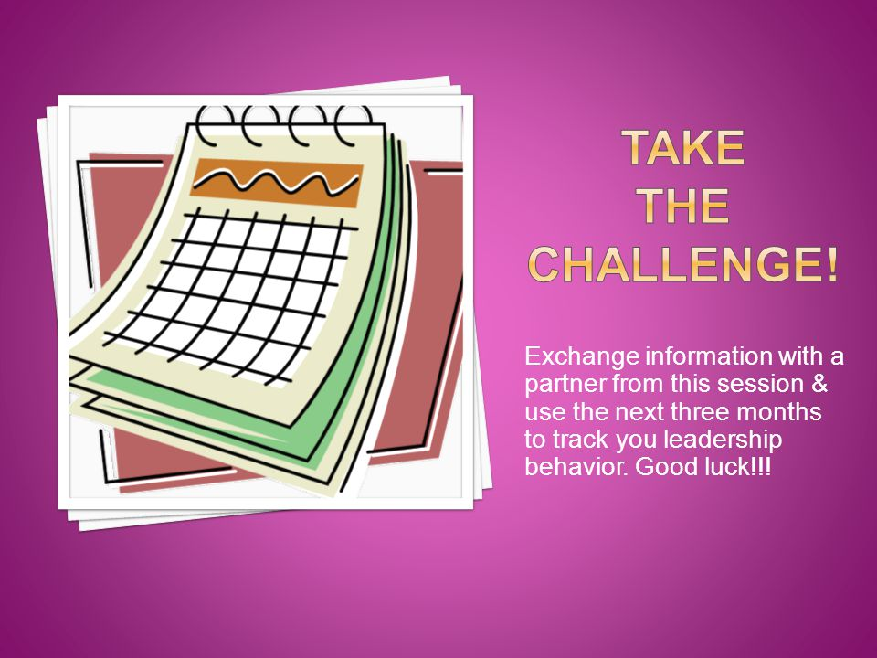 Exchange information with a partner from this session & use the next three months to track you leadership behavior.