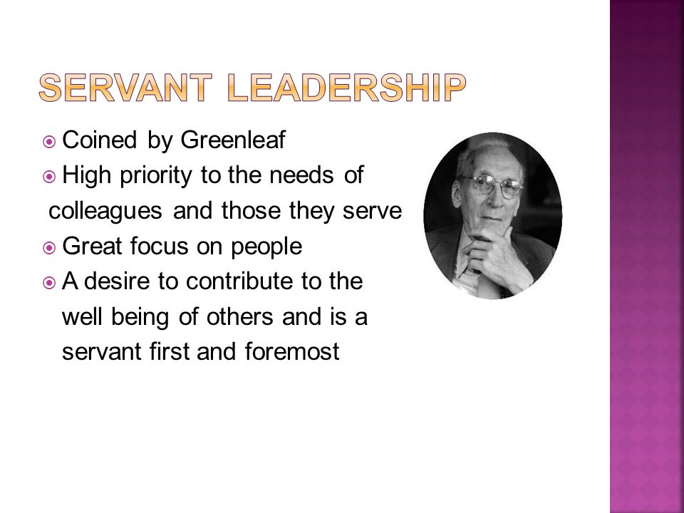  Coined by Greenleaf  High priority to the needs of colleagues and those they serve  Great focus on people  A desire to contribute to the well being of others and is a servant first and foremost