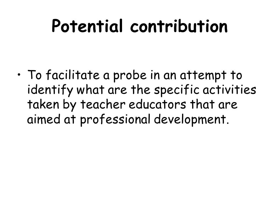 Potential contribution To facilitate a probe in an attempt to identify what are the specific activities taken by teacher educators that are aimed at p