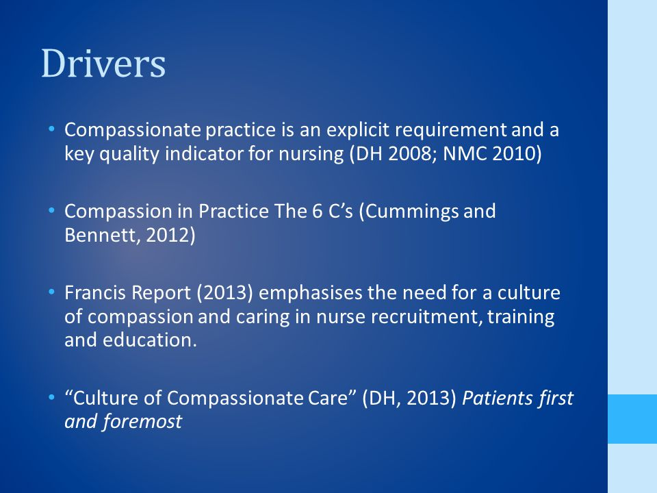 Drivers Compassionate practice is an explicit requirement and a key quality indicator for nursing (DH 2008; NMC 2010) Compassion in Practice The 6 C's (Cummings and Bennett, 2012) Francis Report (2013) emphasises the need for a culture of compassion and caring in nurse recruitment, training and education.