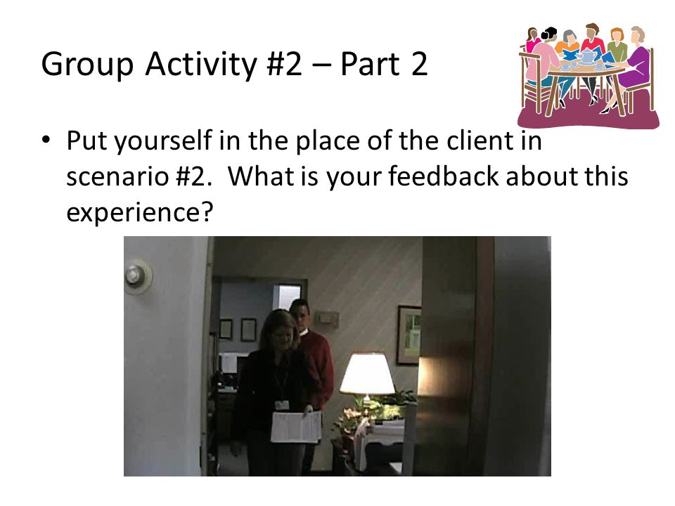 Group Activity #2 – Part 2 Put yourself in the place of the client in scenario #2. What is your feedback about this experience?