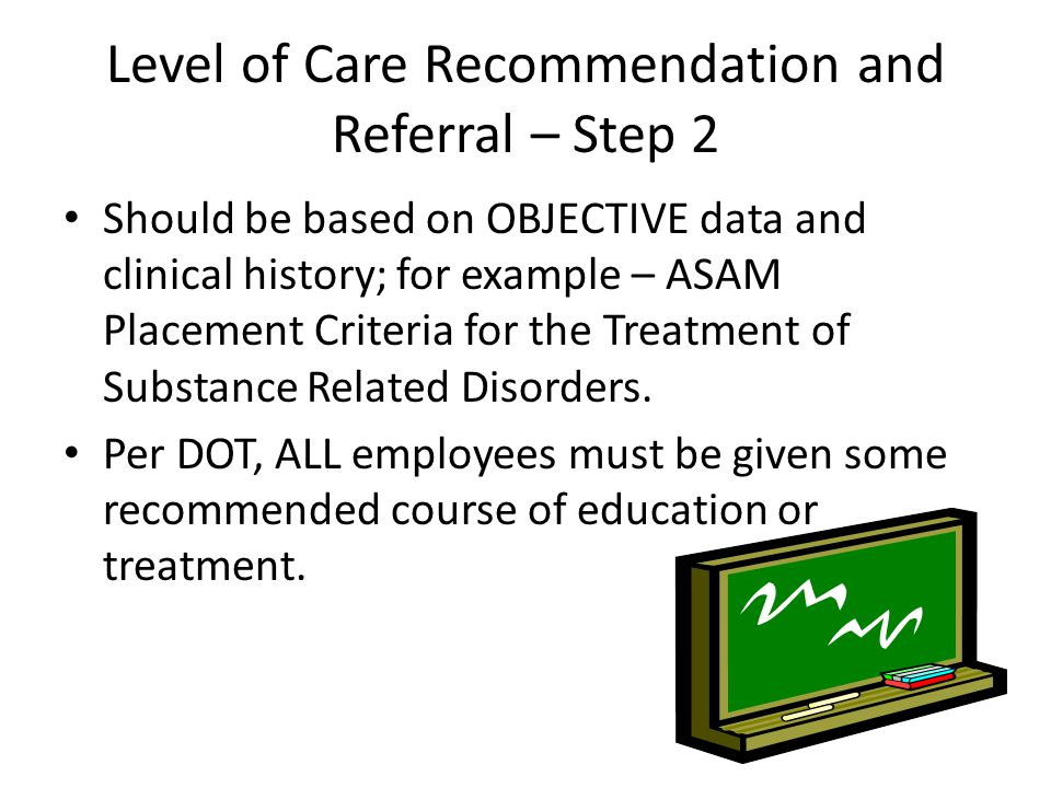 Level of Care Recommendation and Referral – Step 2 Should be based on OBJECTIVE data and clinical history; for example – ASAM Placement Criteria for t