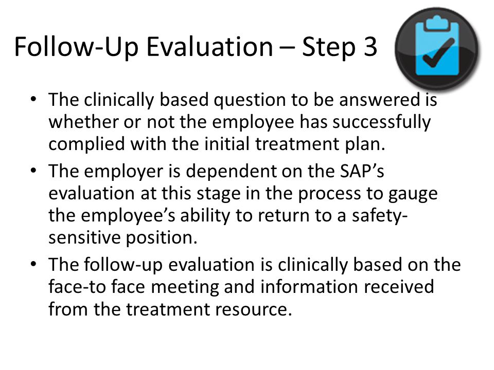 Follow-Up Evaluation – Step 3 The clinically based question to be answered is whether or not the employee has successfully complied with the initial t