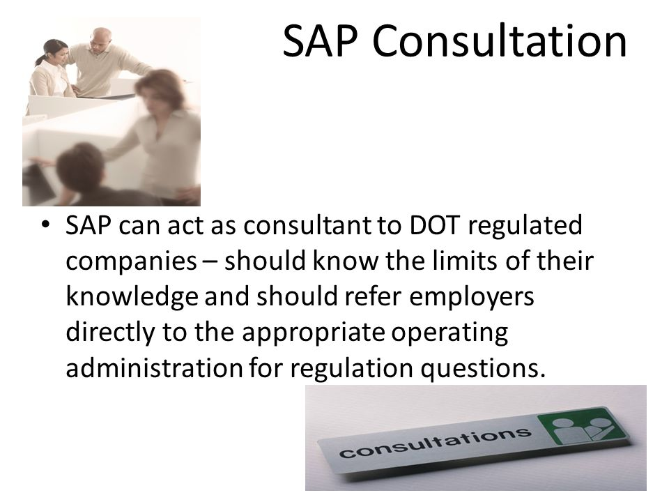 SAP Consultation S SAP can act as consultant to DOT regulated companies – should know the limits of their knowledge and should refer employers directl