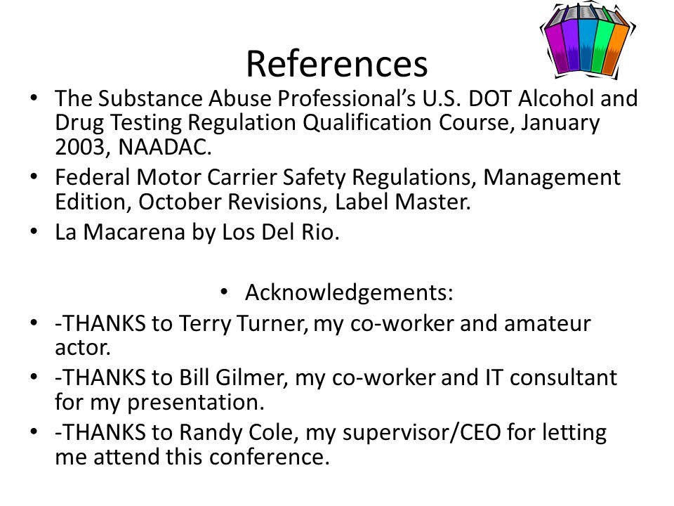 References The Substance Abuse Professional's U.S. DOT Alcohol and Drug Testing Regulation Qualification Course, January 2003, NAADAC. Federal Motor C
