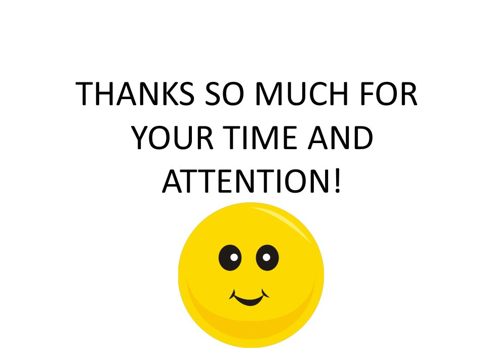 THANKS SO MUCH FOR YOUR TIME AND ATTENTION!