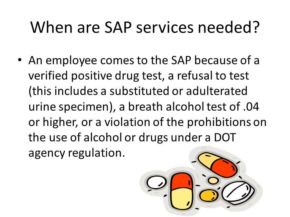 When are SAP services needed? An employee comes to the SAP because of a verified positive drug test, a refusal to test (this includes a substituted or