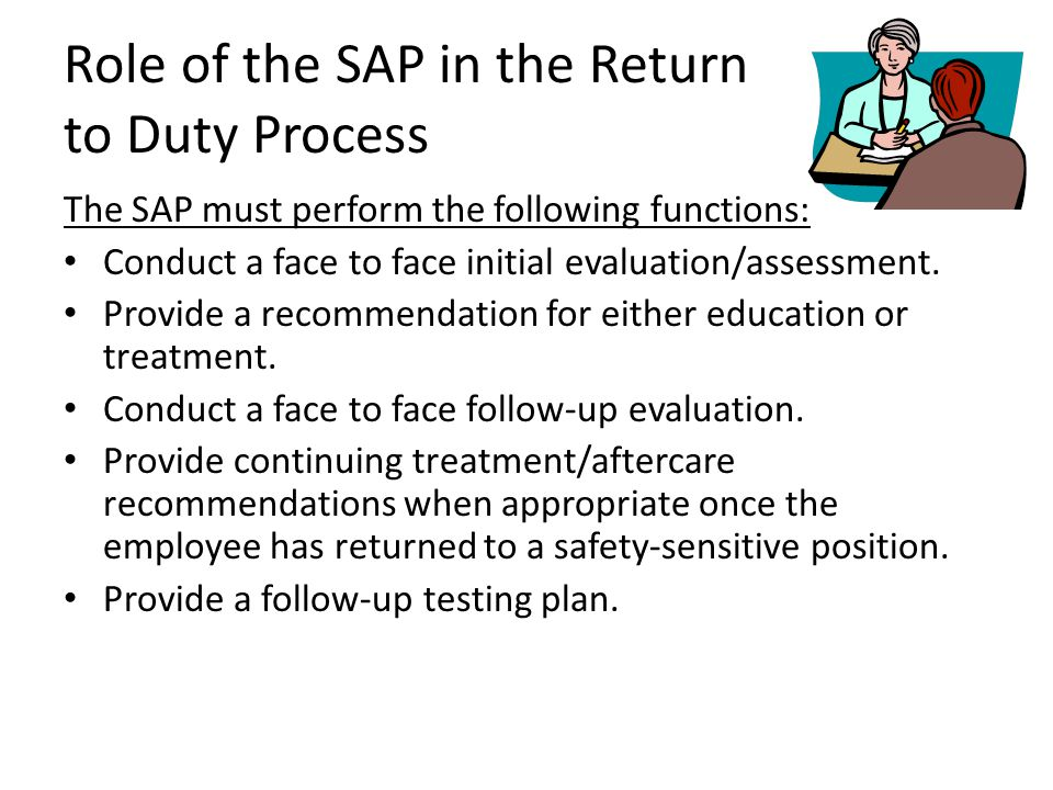 Role of the SAP in the Return to Duty Process The SAP must perform the following functions: Conduct a face to face initial evaluation/assessment. Prov