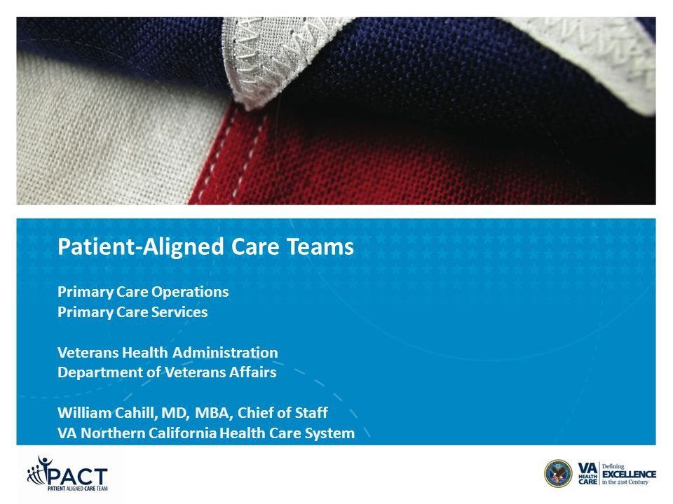 Patient-Aligned Care Teams Primary Care Operations Primary Care Services Veterans Health Administration Department of Veterans Affairs William Cahill, MD, MBA, Chief of Staff VA Northern California Health Care System