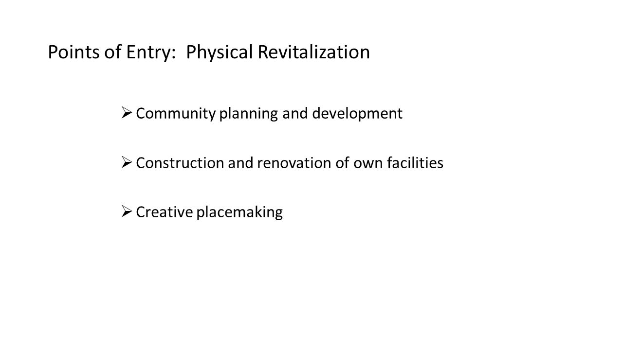 Points of Entry: Physical Revitalization  Community planning and development  Construction and renovation of own facilities  Creative placemaking
