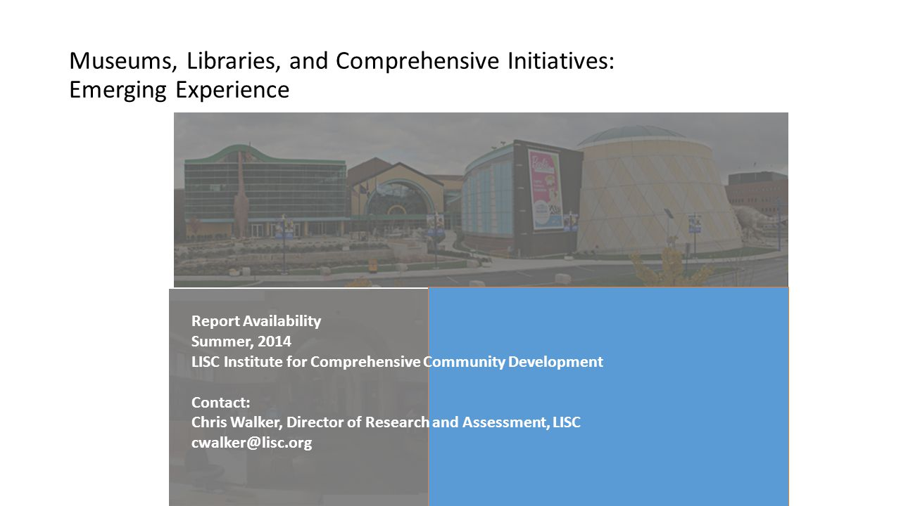 Museums, Libraries, and Comprehensive Initiatives: Emerging Experience Report Availability Summer, 2014 LISC Institute for Comprehensive Community Dev