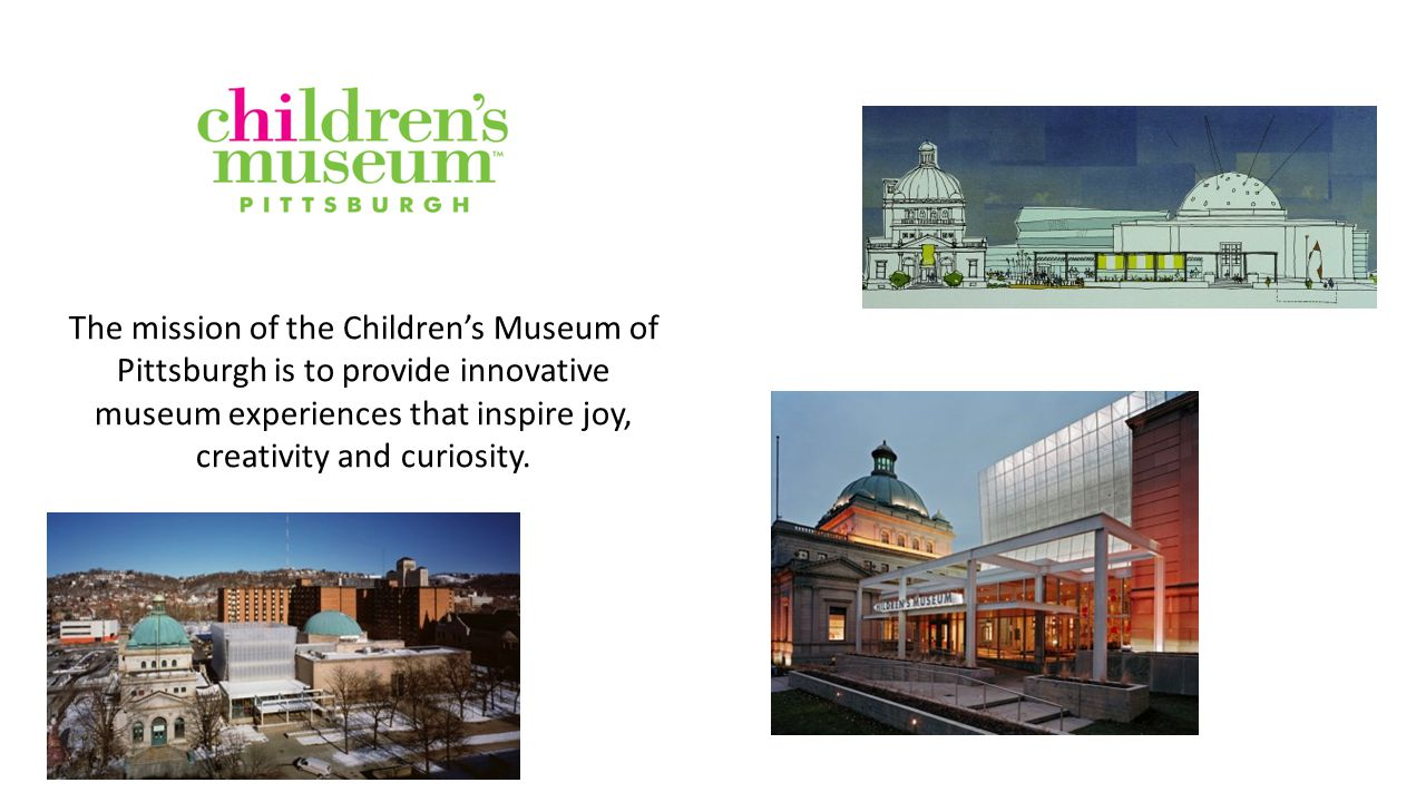 The mission of the Children's Museum of Pittsburgh is to provide innovative museum experiences that inspire joy, creativity and curiosity.