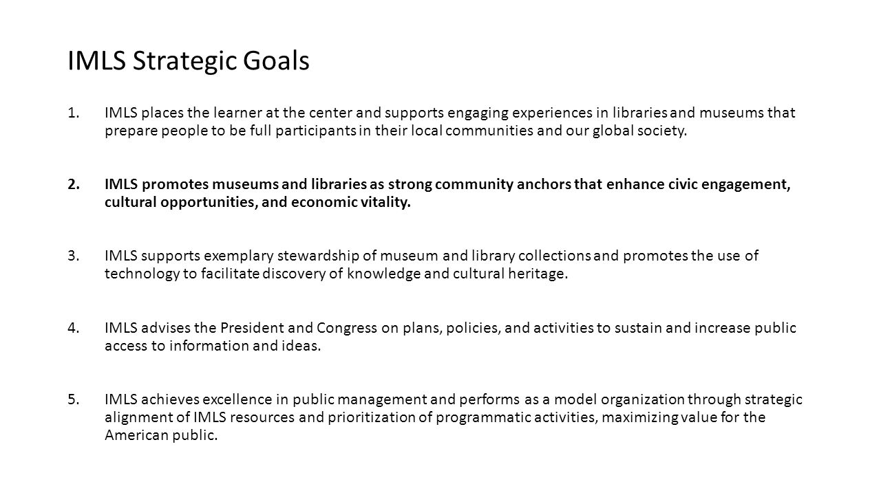 IMLS Strategic Goals 1.IMLS places the learner at the center and supports engaging experiences in libraries and museums that prepare people to be full