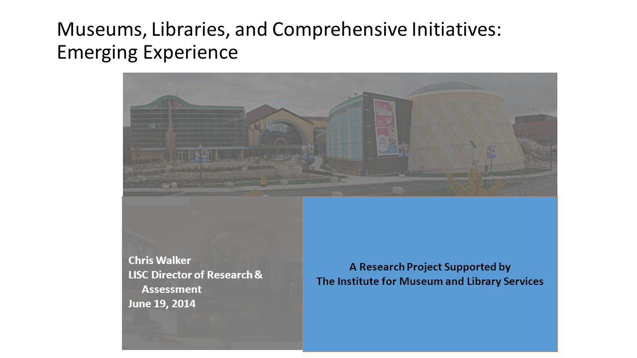 Museums, Libraries, and Comprehensive Initiatives: Emerging Experience A Research Project Supported by The Institute for Museum and Library Services C