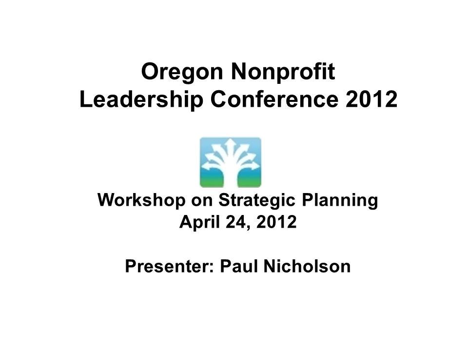 Oregon Nonprofit Leadership Conference 2012 Workshop on Strategic Planning April 24, 2012 Presenter: Paul Nicholson