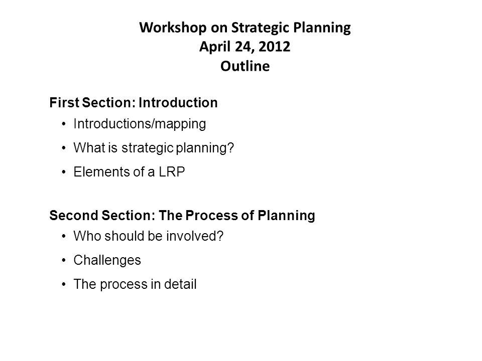 Workshop on Strategic Planning April 24, 2012 Outline Introductions/mapping What is strategic planning.