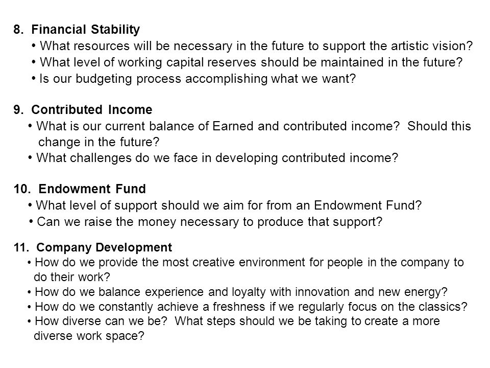 8. Financial Stability What resources will be necessary in the future to support the artistic vision? What level of working capital reserves should be