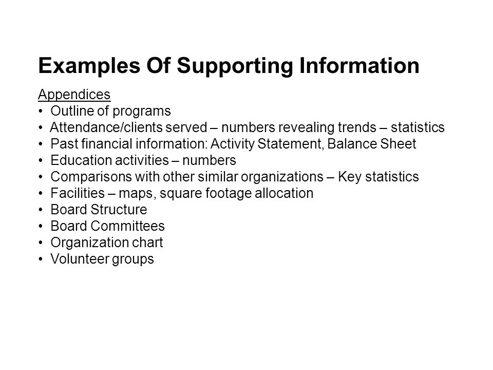 Appendices Outline of programs Attendance/clients served – numbers revealing trends – statistics Past financial information: Activity Statement, Balance Sheet Education activities – numbers Comparisons with other similar organizations – Key statistics Facilities – maps, square footage allocation Board Structure Board Committees Organization chart Volunteer groups Examples Of Supporting Information