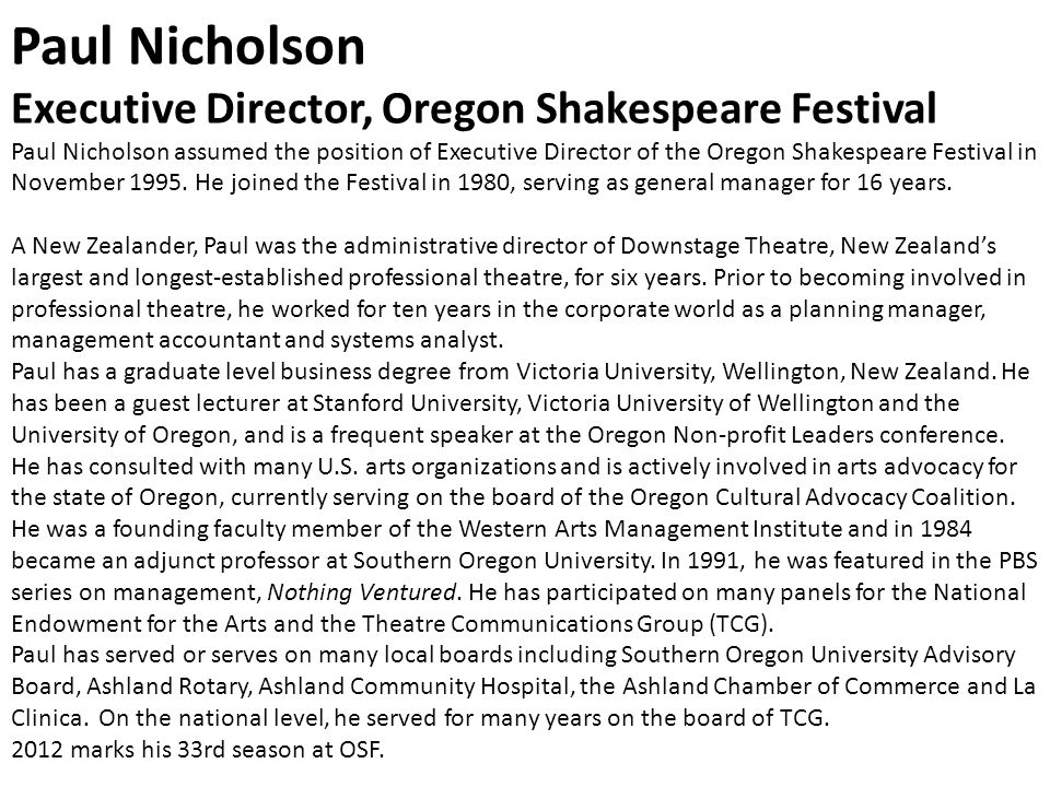 Paul Nicholson Executive Director, Oregon Shakespeare Festival Paul Nicholson assumed the position of Executive Director of the Oregon Shakespeare Festival in November 1995.