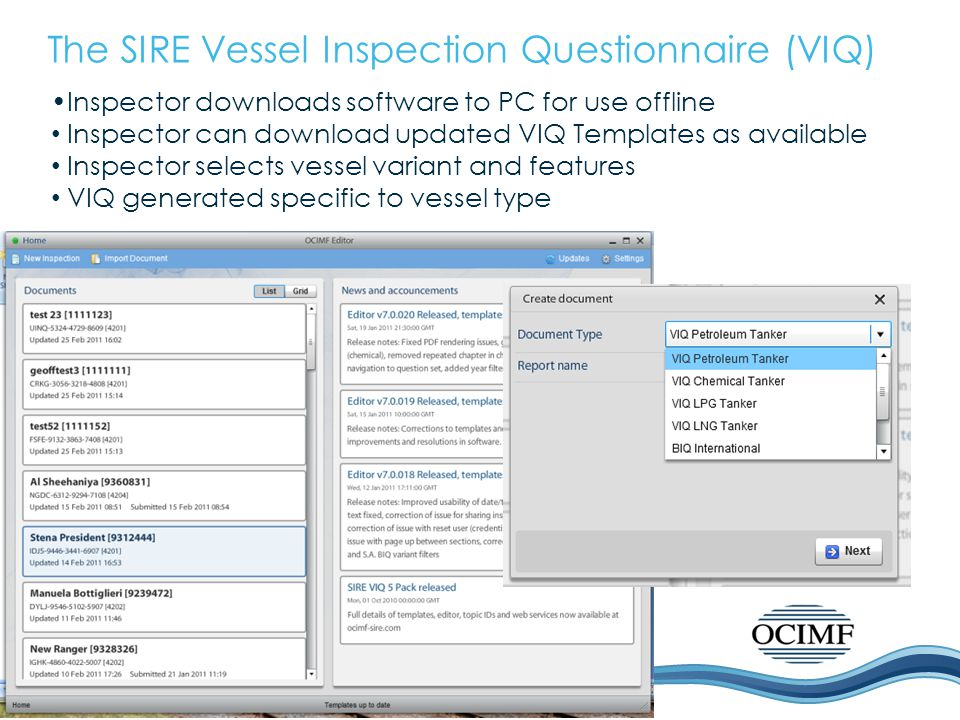 The SIRE Vessel Inspection Questionnaire (VIQ) Inspector downloads software to PC for use offline Inspector can download updated VIQ Templates as available Inspector selects vessel variant and features VIQ generated specific to vessel type