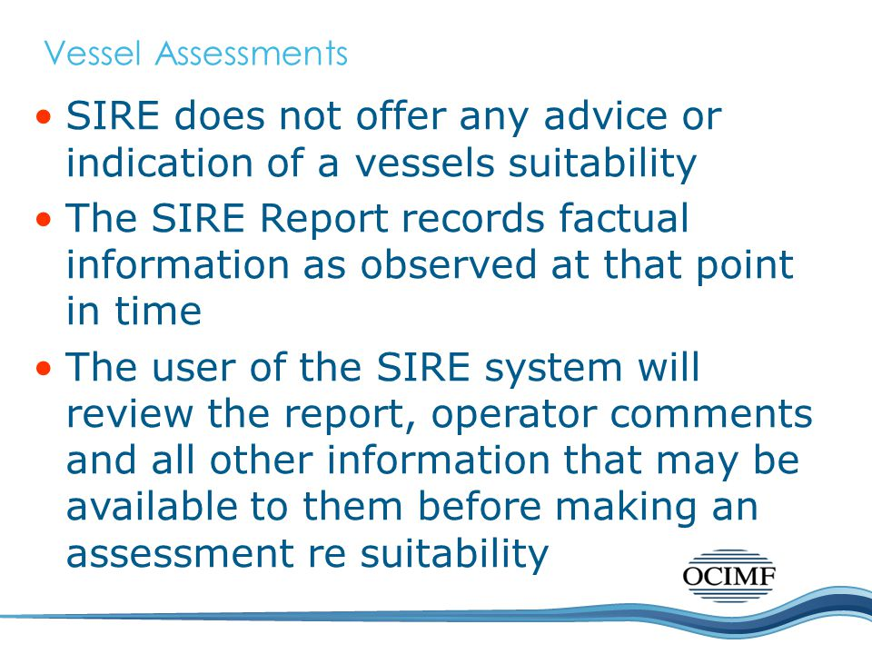 Vessel Assessments SIRE does not offer any advice or indication of a vessels suitability The SIRE Report records factual information as observed at th