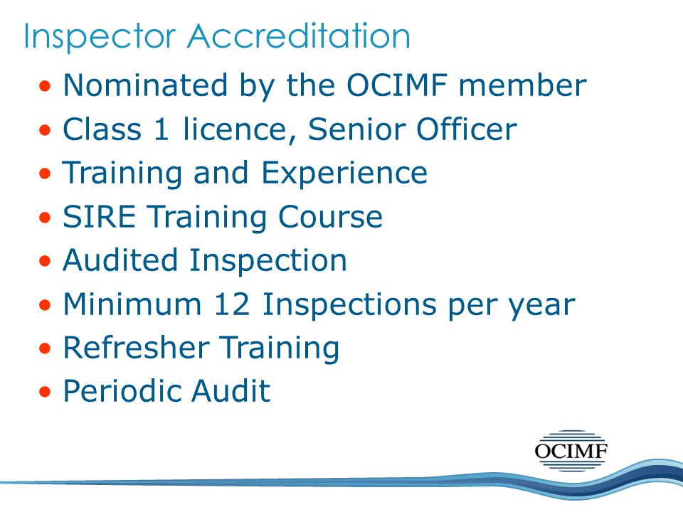 Nominated by the OCIMF member Class 1 licence, Senior Officer Training and Experience SIRE Training Course Audited Inspection Minimum 12 Inspections per year Refresher Training Periodic Audit Inspector Accreditation